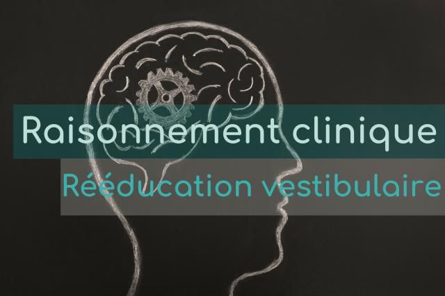 Rééducation vestibulaire en physiothérapie (Partie 1): Raisonnement clinique